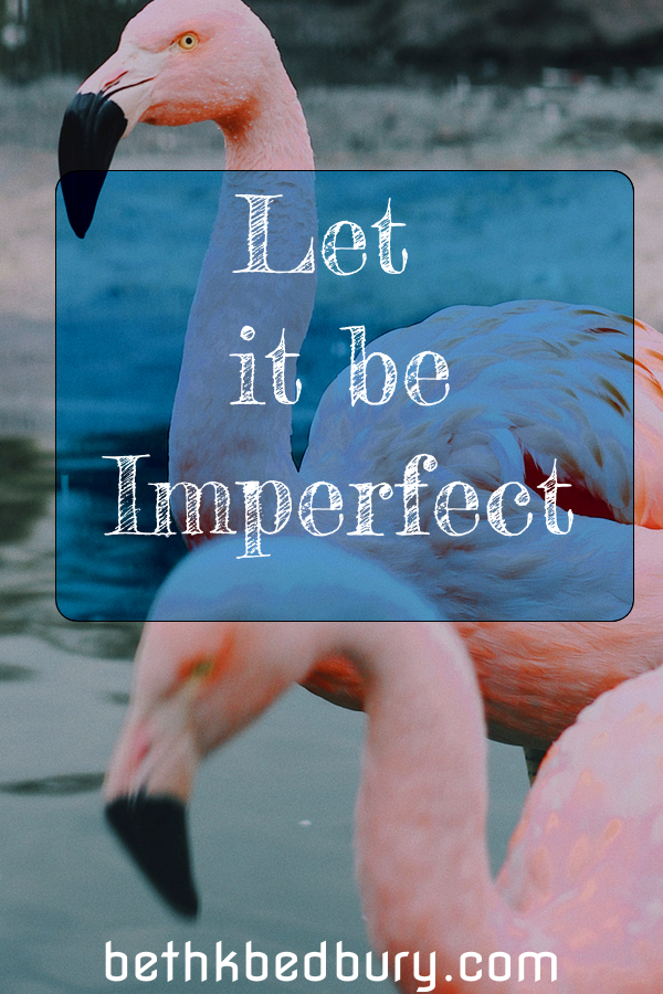 Imperfect! Let it be imperfect this week.