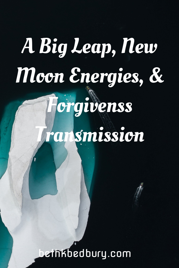 A Big Leap, New Moon Reading & Forgiveness Transmission